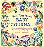 First-Time Mom s Baby Journal: Create a Keepsake, Record Bonding Experiences, and Stay Organized