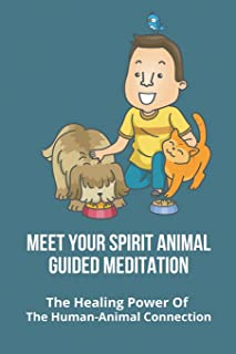 Meet Your Spirit Animal Guided Meditation: The Healing Power Of The Human-Animal Connection: Uses Of Animals To Humans