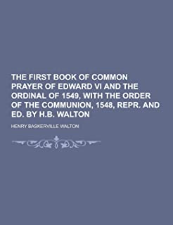 The First Book of Common Prayer of Edward VI and the Ordinal of 1549, with the Order of the Communion, 1548, Repr. and Ed....