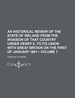An Historical Review of the State of Ireland from the Invasion of That Country Under Henry II. to Its Union with Great Bri...