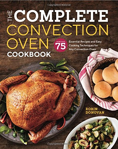 The Complete Convection Oven Cookbook: 75 Essential Recipes and Easy Cooking...