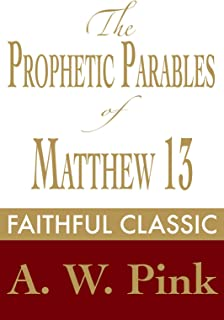 The Prophetic Parables of Matthew 13 (Arthur Pink Collection Book 43)
