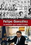 Félipe González la ambición que cambió España (Ciencia Política - Semilla y Surco - Serie de Ciencia Política)