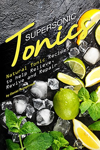 Supersonic Tonics: Natural Tonic Recipes to help Relieve, Revive and Repair (English Edition)