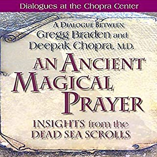 An Ancient Magical Prayer     Insights from the Dead Sea Scrolls              By:                                                                                                                                 Gregg Braden,                                                                                        Deepak Chopra                               Narrated by:                                                                                                                                 Gregg Braden,                                                                                        Deepak Chopra                      Length: 1 hr and 3 mins     264 ratings     Overall 4.3