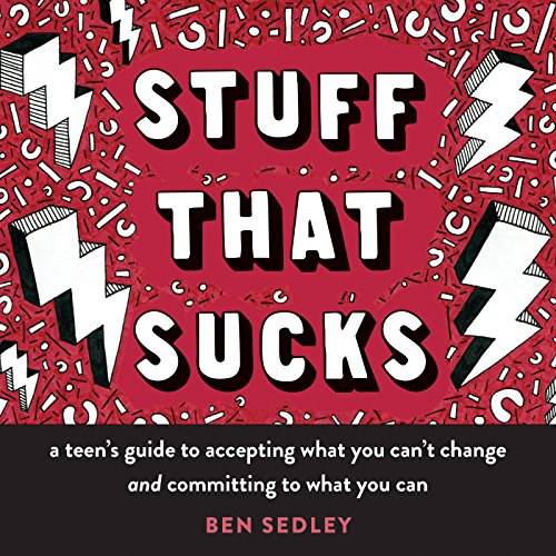 Stuff That Sucks: A Teen's Guide to Accepting What You Can't Change and Committing to What You Can (