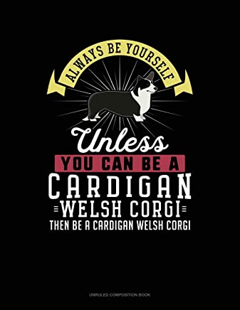 Always Be Yourself Unless You Can Be A Cardigan Welsh Corgi Then Be A Cardigan Welsh Corgi: Unruled Composition Book