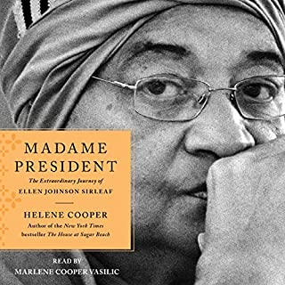 Madame President     The Extraordinary Journey of Ellen Johnson Sirleaf              By:                                                                                                                                 Helene Cooper                               Narrated by:                                                                                                                                 Marlene Cooper Vasilic                      Length: 12 hrs and 45 mins     111 ratings     Overall 4.8