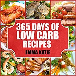 365 Days of Low Carb Diet Recipes : A Low Carb Cookbook with Over 365 Easy Low-Carbs Breakfast, Lunch and Dinner Meals for Beginners Weight Loss Diet and Healthy Lifestyle by [Emma Katie]
