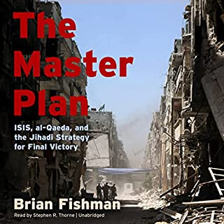 The Master Plan     ISIS, al-Qaeda, and the Jihadi Strategy for Final Victory              By:                                                                                                                                 Brian Fishman                               Narrated by:                                                                                                                                 Stephen R. Thorne                      Length: 11 hrs and 38 mins     6 ratings     Overall 4.5