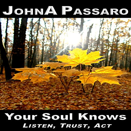 Your Soul Knows: Listen, Trust, Act Audiobook By JohnA Passaro cover art