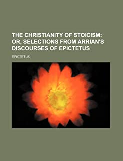 The Christianity of Stoicism; Or, Selections from Arrian's Discourses of Epictetus