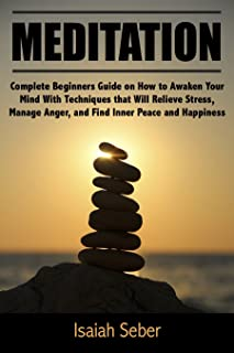 Meditation: Complete Beginners Guide on How to Awaken Your Mind With Techniques that Will Relieve Stress, Manage Anger, and Find Inner Peace and Happiness ... Fear and Anxiety With Daily Meditation)