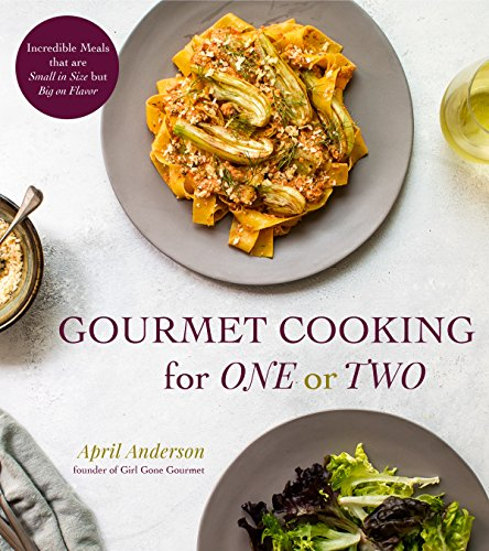 Gourmet Cooking for One or Two: Incredible Meals that are Small in Size but Big on Flavor
