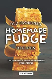 Old Fashioned, Homemade Fudge Recipes: Only Authentic and Mouthwatering Fudge Recipes
