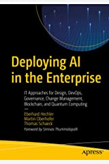 Deploying AI in the Enterprise: IT Approaches for Design, DevOps, Governance, Change Management, Blockchain, and Quantum Computing Kindle Edition