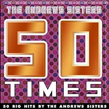 50 Times (50 Big Hits By The Andrews Sisters)