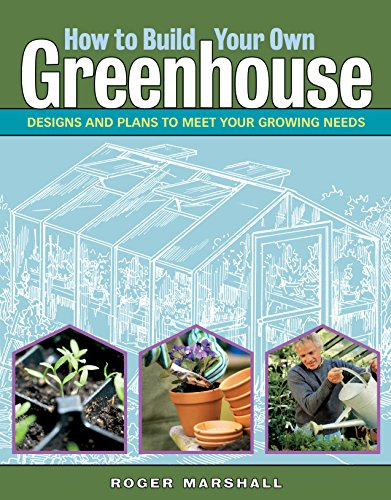 How to Build Your Own Greenhouse: Designs and Plans to Meet Your Growing Needs by [Roger Marshall]