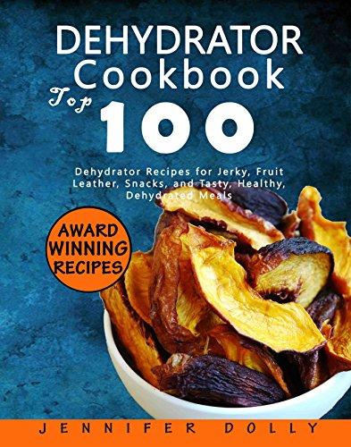 Dehydrator Cookbook: Top 100 Dehydrator Recipes for Jerky,...