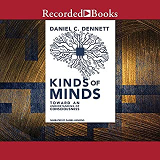 Kinds of Minds     Toward an Understanding of Consciousness              Written by:                                                                                                                                 Daniel C. Dennett                               Narrated by:                                                                                                                                 Daniel Henning                      Length: 6 hrs and 21 mins     Not rated yet     Overall 0.0