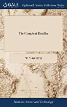 The Compleat Distiller: Or the Whole Art of Distillation Practically Stated, ... to Which Is Added, Pharmacopoeia Spagyrica Nova: ... the Second ... with Copper Sculptures. by W. Y-Worth,