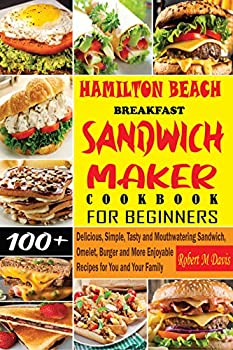 Hamilton Beach Breakfast Sandwich Maker Cookbook for Beginners  Delicious Simple Tasty and Mouthwatering Sandwich Omelet Burger and More Enjoyable Recipes for You and Your Family