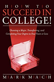 How to Succeed in College!: Choosing a Major, Transferring, and Completing Your Degree in Four Years or Less
