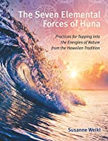 The Seven Elemental Forces of Huna: Practices for Tapping into the Energies of Nature from the Hawaiian Tradition