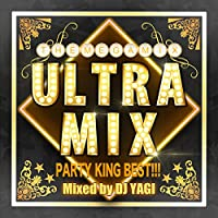 ULTRA MIX -PARTY KING BEST!!!- Mixed by DJ YAGI