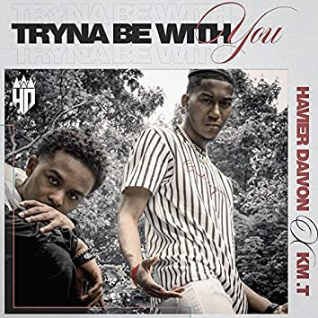 Tryna Be With You (feat. KM. T)
