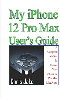 My iPhone 12 Pro Max User's Guide: A Complete Manual To Master Your iPhone 12 Pro Max Like A Pro + Troubleshooting