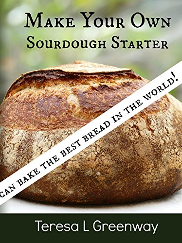 Make Your Own Sourdough Starter: Capture and Harness the Wild Yeast