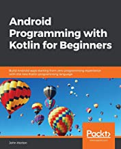 Android Programming with Kotlin for Beginners: Build Android apps starting from zero programming experience with the new K...