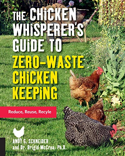 The Chicken Whisperer's Guide to Zero-Waste Chicken Keeping: Reduce, Reuse, Recycle (The Chicken Whisperer's Guides, 3)
