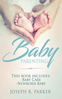 Baby Parenting: Newborn Baby, Baby Care. All you Need to Know About Infant and Toddler Development, Sleep, Feeding, Teeth ...