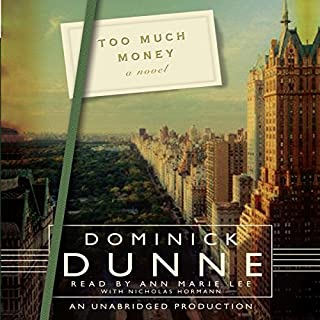 Too Much Money     A Novel              By:                                                                                                                                 Dominick Dunne                               Narrated by:                                                                                                                                 Ann Marie Lee,                                                                                        Nicholas Hormann                      Length: 9 hrs and 30 mins     75 ratings     Overall 3.7