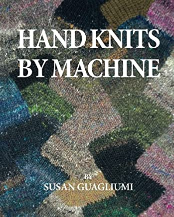Hand Knits by Machine: The Ultimate Guide for Hand and Machine Knitters by Susan Fletcher Guagliumi(2014-11-24)
