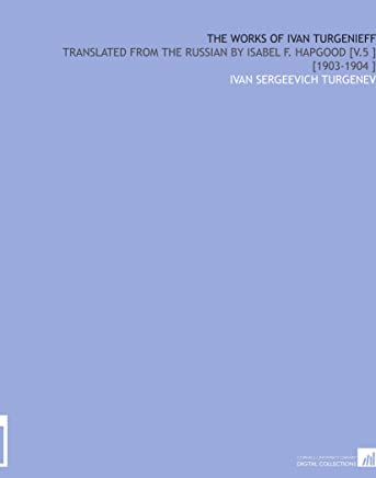The Works of Ivan Turgenieff: Translated From the Russian by Isabel F. Hapgood [V.5 ] [1903-1904 ]