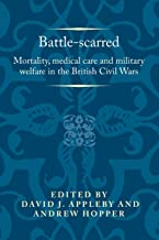 Battle-scarred: Mortality, medical care and military welfare in the British Civil Wars (Politics, Culture and Society in E...
