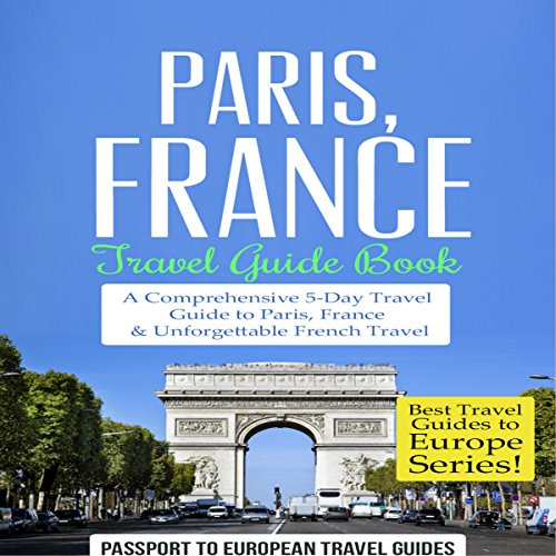 Paris, France: Travel Guide Book: A Comprehensive 5-Day Travel Guide to Paris, France & Unforgettable French Travel cover art