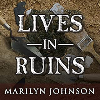 Lives in Ruins     Archaeologists and the Seductive Lure of Human Rubble              By:                                                                                                                                 Marilyn Johnson                               Narrated by:                                                                                                                                 Hillary Huber                      Length: 9 hrs and 2 mins     85 ratings     Overall 3.8