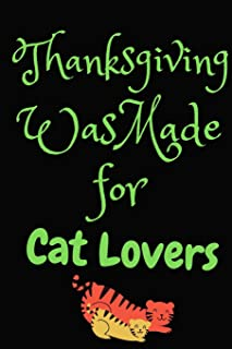 Thanksgiving Was Made For Cat Lovers: Thanksgiving Notebook - For Anyone Who Loves Cats and Paws This Season Of Gratitude - Suitable to Write In and Take Notes