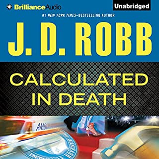 Calculated in Death     In Death Series, Book 36              Written by:                                                                                                                                 J. D. Robb                               Narrated by:                                                                                                                                 Susan Ericksen                      Length: 12 hrs and 52 mins     13 ratings     Overall 4.5