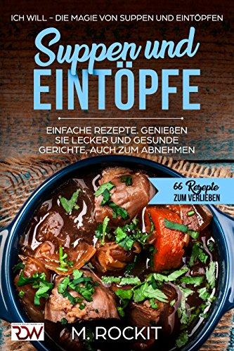 Suppen und Eintöpfe, einfache Rezepte, genießen Sie Leckere und gesunde Gerichte, auch zum Abnehmen.: Ich Will - Die Magie von Suppen und Eintöpfen, 66 Rezepte zum verlieben
