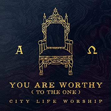 You Are Worthy (To the One)
