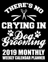 There's No Crying in Dog Grooming 2019 Monthly Weekly Calendar Planner: Dog Lovers Cute Appointment Scheduler and Organizer