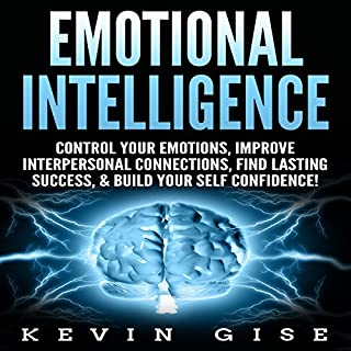 Emotional Intelligence: Control Your Emotions, Improve Interpersonal Connections, Find Lasting Success, & Build Your Self Confidence! audiobook cover art