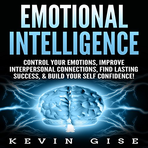 Emotional Intelligence: Control Your Emotions, Improve Interpersonal Connections, Find Lasting Success, & Build Your Self Confidence! Titelbild
