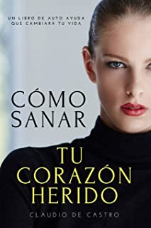 Cómo sanar tu Corazón Herido: Y encontrar la Felicidad (Libros de Sanación Interior) (Spanish Edition)