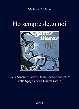 Scaricare Libri Ho sempre detto noi. Lucía Sánchez Saornil, femminista e anarchica nella Spagna della Guerra Civile PDF
